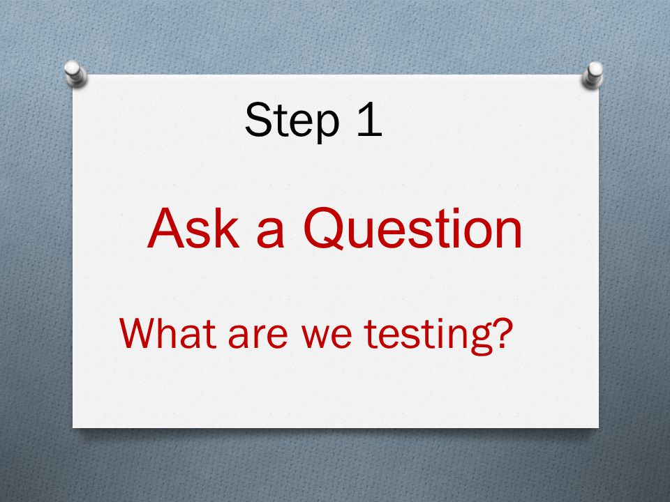 Ask a Question What are we testing Step 1