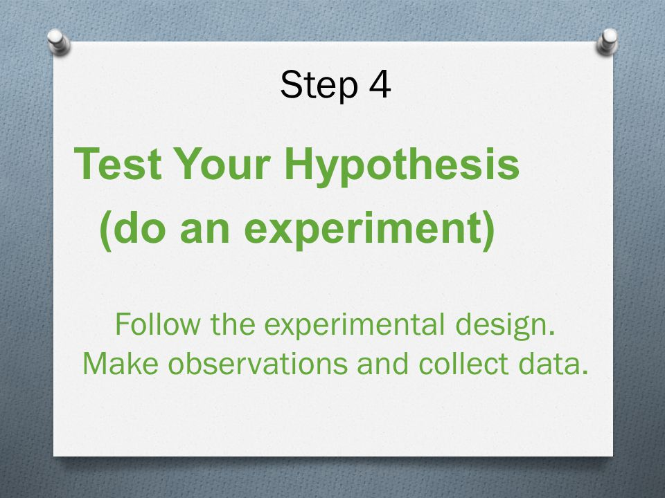 Step 4 Test Your Hypothesis (do an experiment) Follow the experimental design.