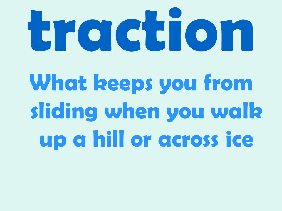 traction What keeps you from sliding when you walk up a hill or across ice