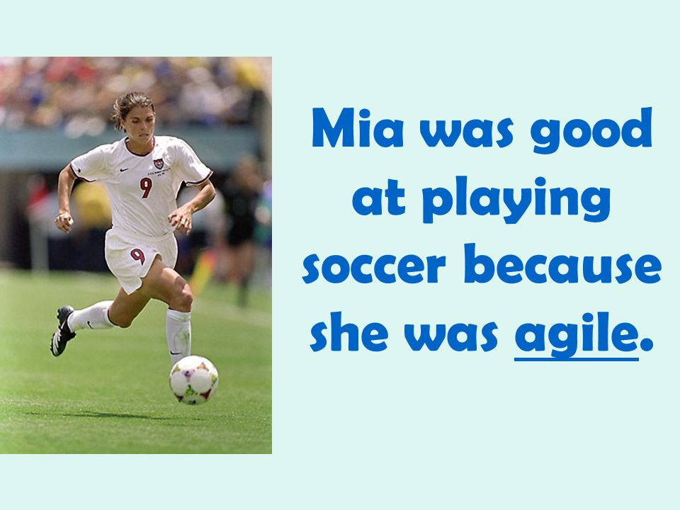 Mia was good at playing soccer because she was agile.