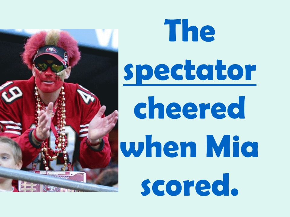 The spectator cheered when Mia scored.