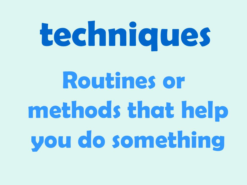 techniques Routines or methods that help you do something
