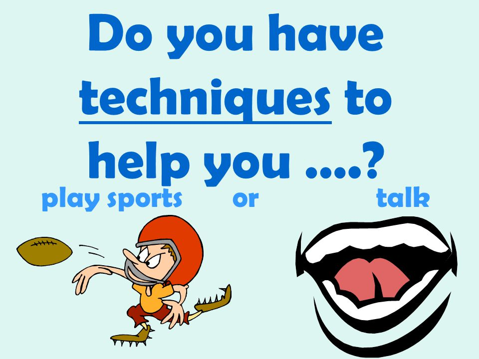 Do you have techniques to help you …. play sportsor talk