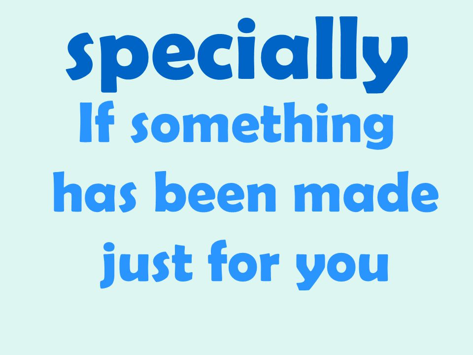 specially If something has been made just for you