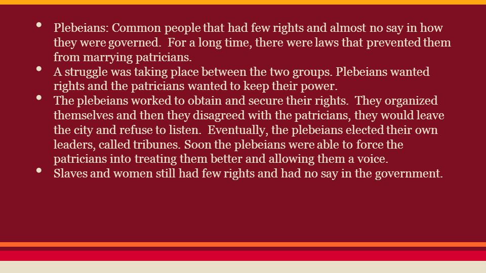 Plebeians: Common people that had few rights and almost no say in how they were governed. For a long time, there were laws that prevented them from ma