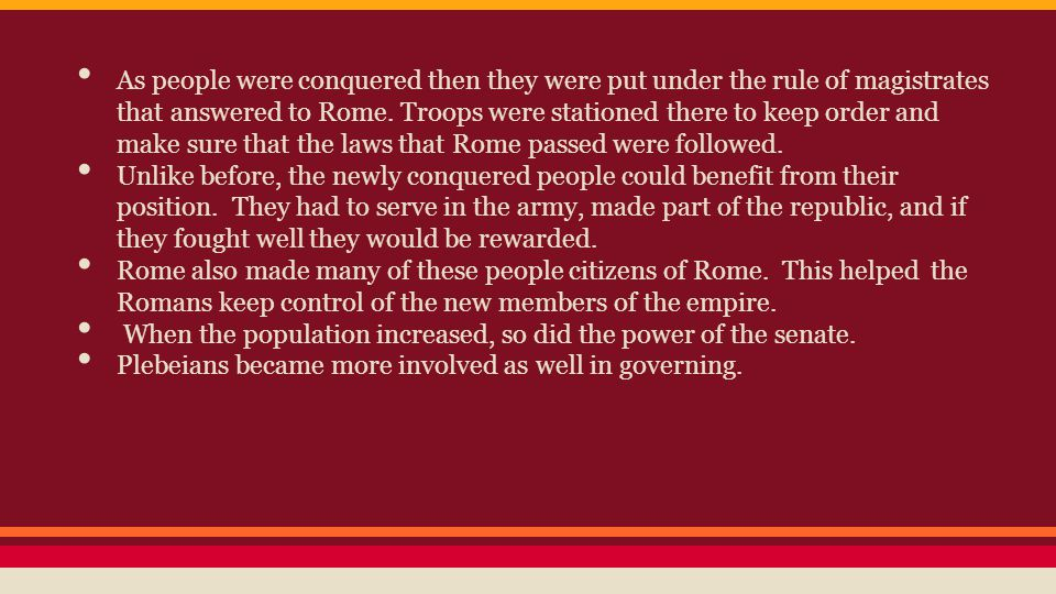 As people were conquered then they were put under the rule of magistrates that answered to Rome. Troops were stationed there to keep order and make su