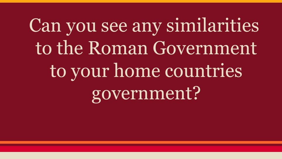 Can you see any similarities to the Roman Government to your home countries government?