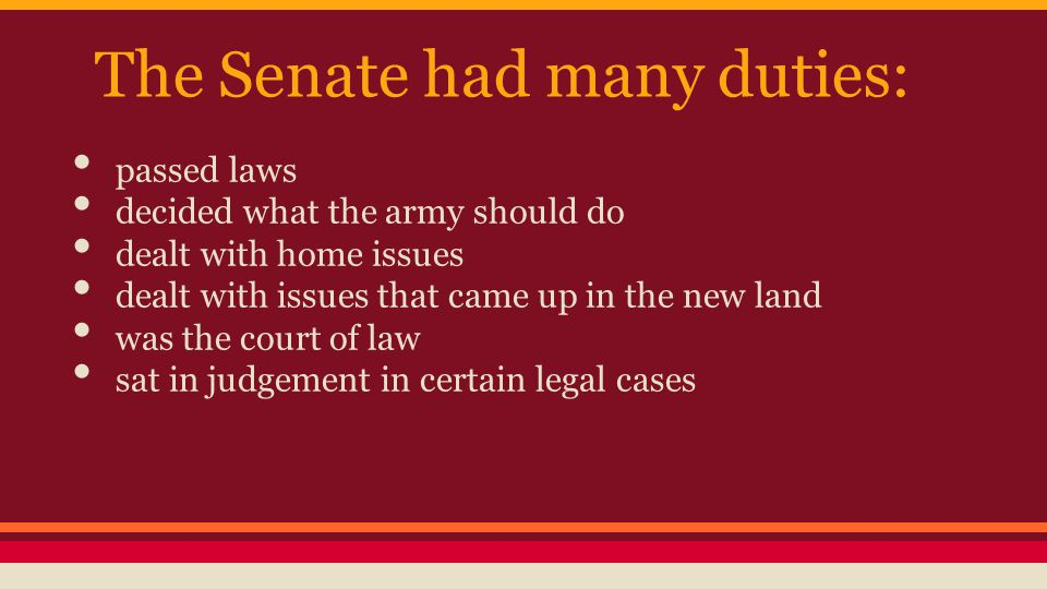 The Senate had many duties: passed laws decided what the army should do dealt with home issues dealt with issues that came up in the new land was the