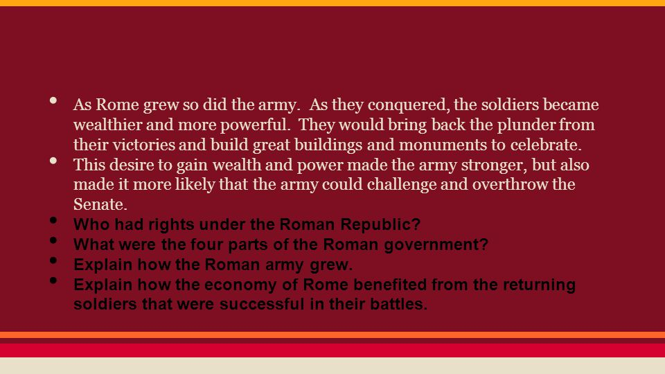 As Rome grew so did the army. As they conquered, the soldiers became wealthier and more powerful. They would bring back the plunder from their victori