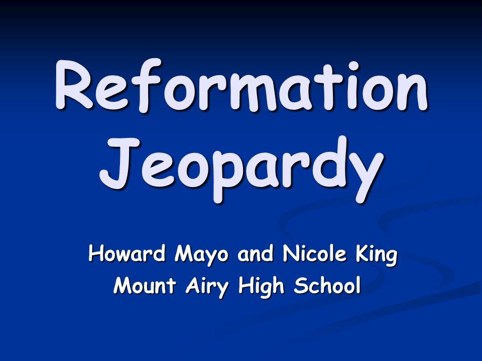 Reformation Jeopardy Howard Mayo and Nicole King Howard Mayo and Nicole King Mount Airy High School