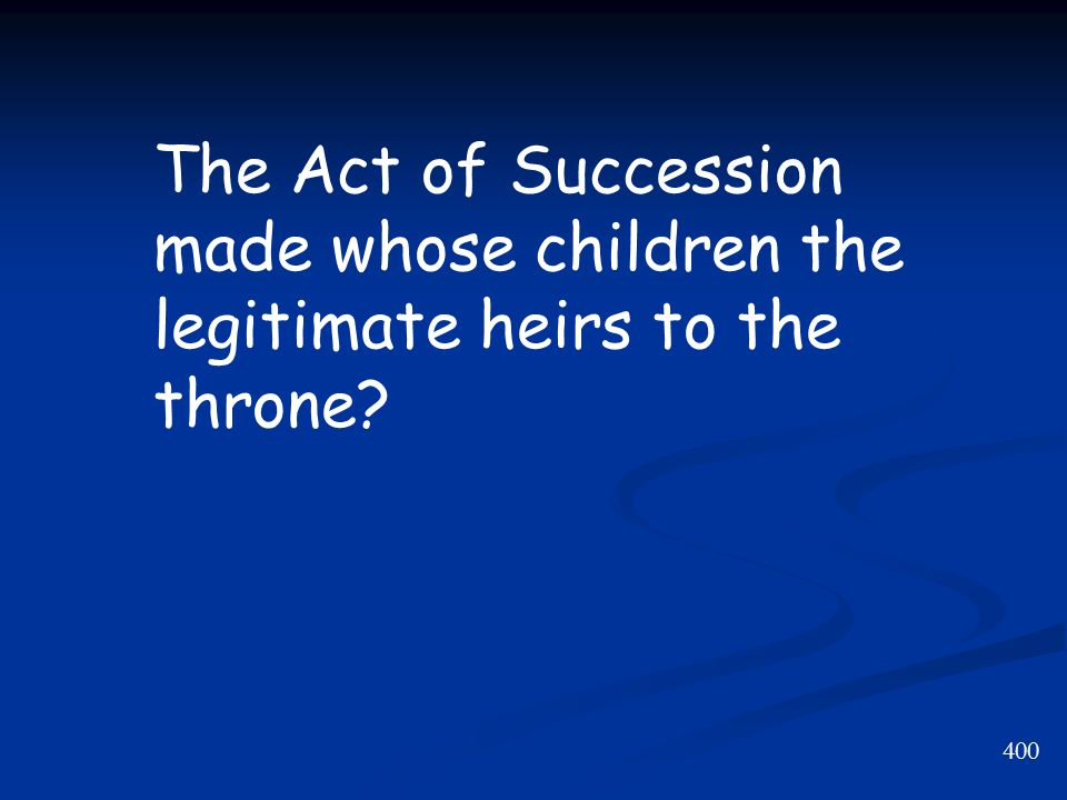 400 The Act of Succession made whose children the legitimate heirs to the throne?