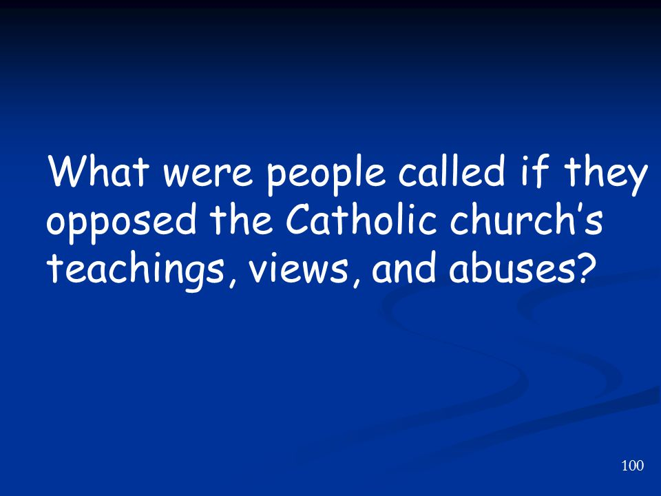 100 What were people called if they opposed the Catholic church's teachings, views, and abuses?