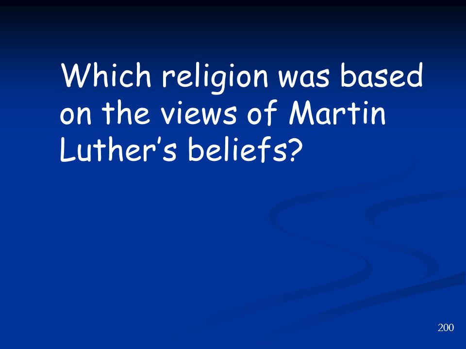 200 Which religion was based on the views of Martin Luther's beliefs?