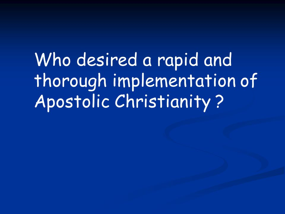 Who desired a rapid and thorough implementation of Apostolic Christianity ?