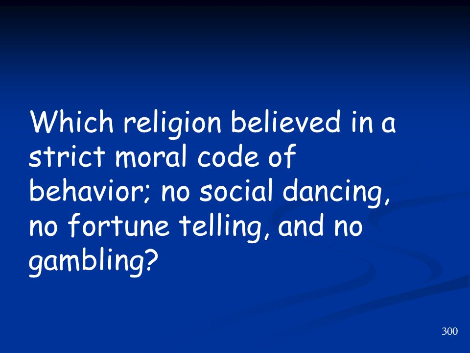300 Which religion believed in a strict moral code of behavior; no social dancing, no fortune telling, and no gambling?