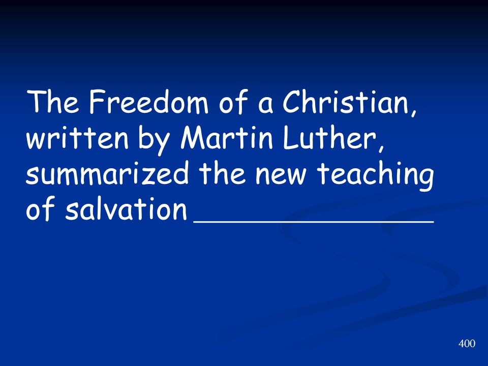 400 The Freedom of a Christian, written by Martin Luther, summarized the new teaching of salvation ________________
