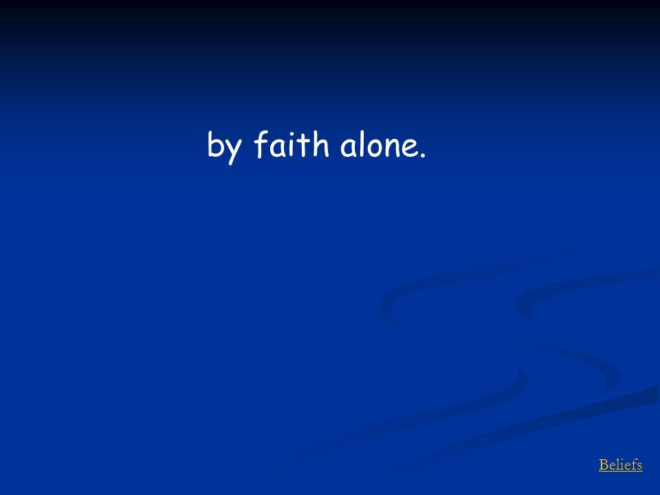 Beliefs by faith alone.