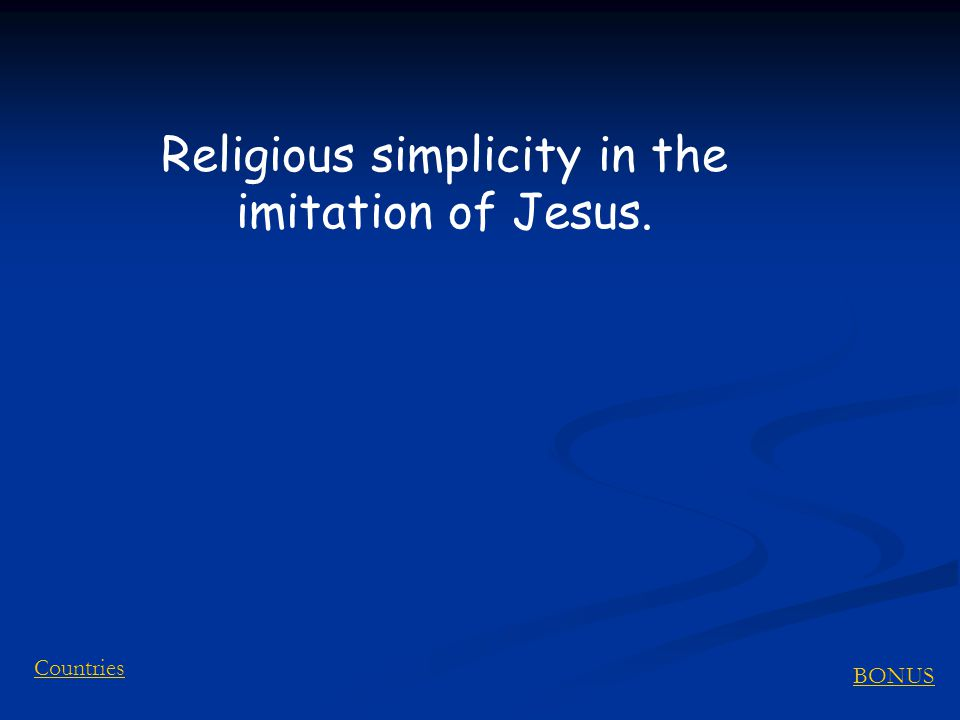 BONUS Countries Religious simplicity in the imitation of Jesus.
