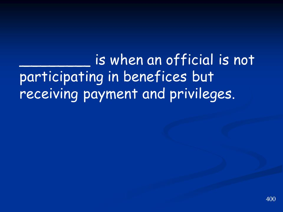 400 ________ is when an official is not participating in benefices but receiving payment and privileges.