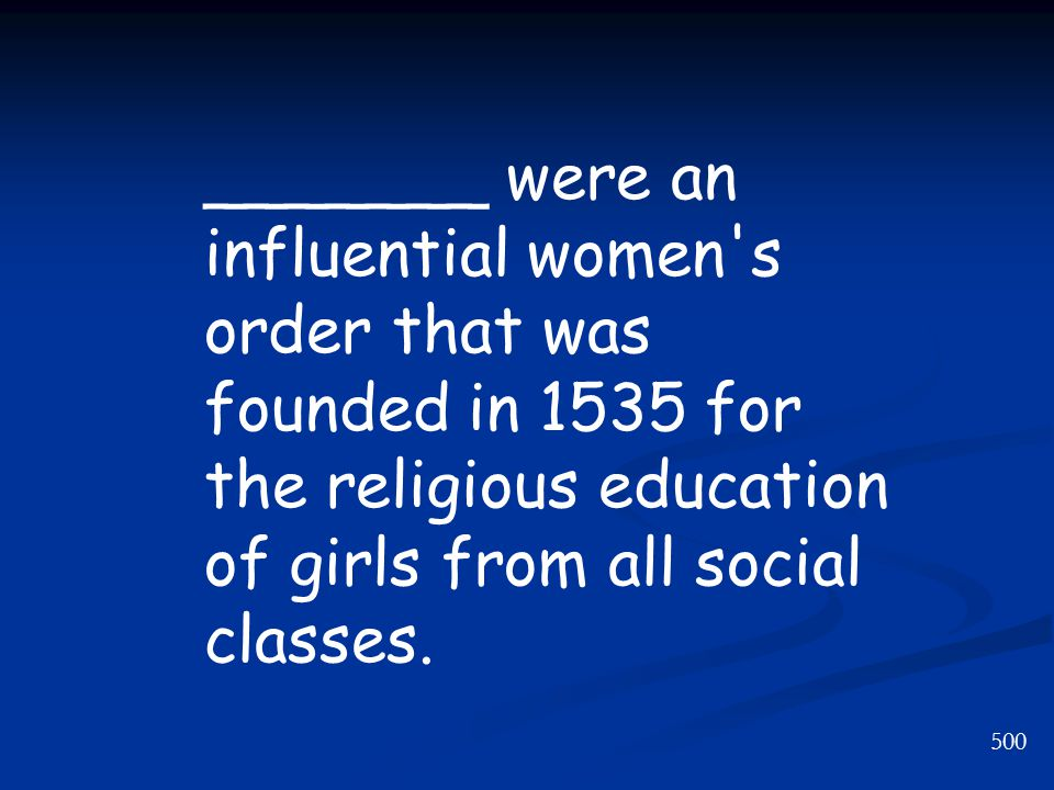 500 _______ were an influential women s order that was founded in 1535 for the religious education of girls from all social classes.