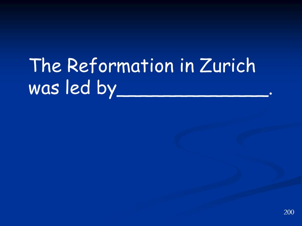 200 The Reformation in Zurich was led by_____________.