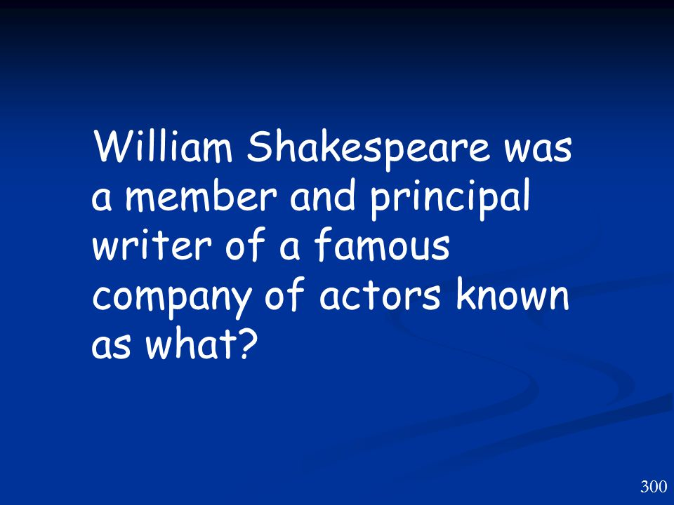 300 William Shakespeare was a member and principal writer of a famous company of actors known as what