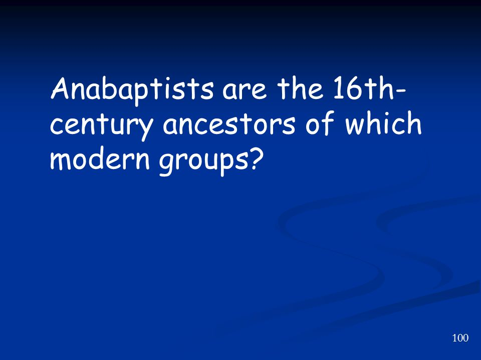 100 Anabaptists are the 16th- century ancestors of which modern groups?