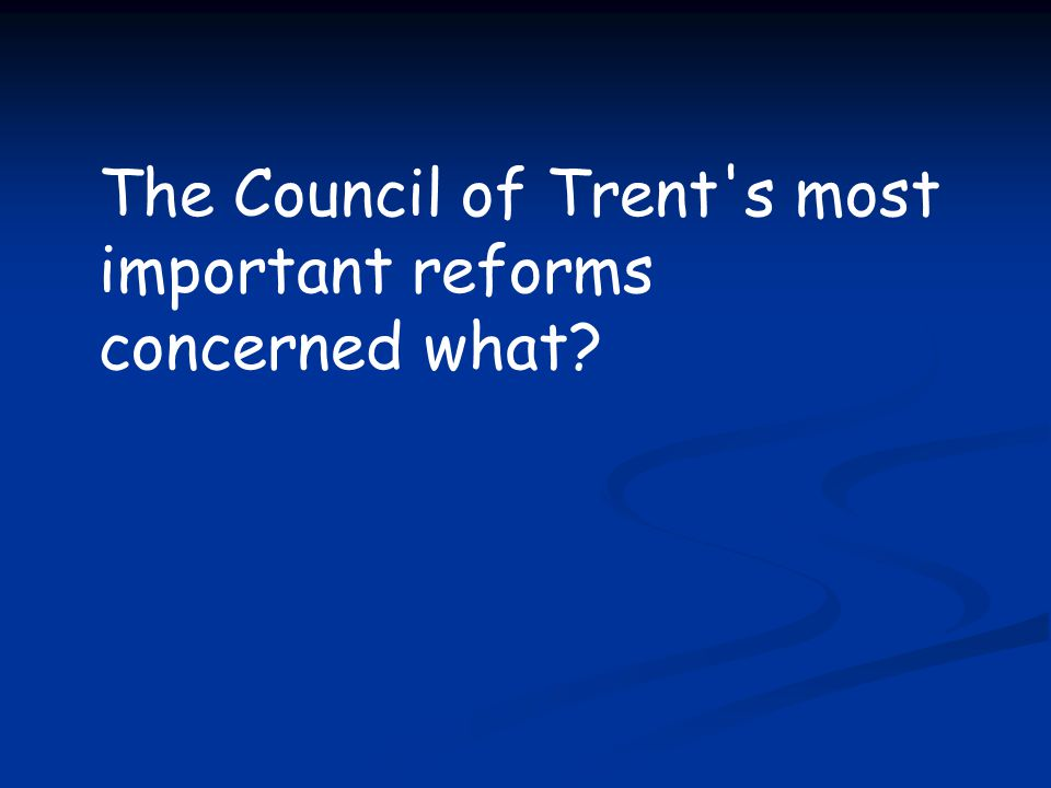 The Council of Trent s most important reforms concerned what
