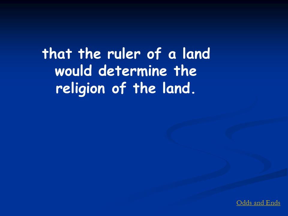 Odds and Ends that the ruler of a land would determine the religion of the land.