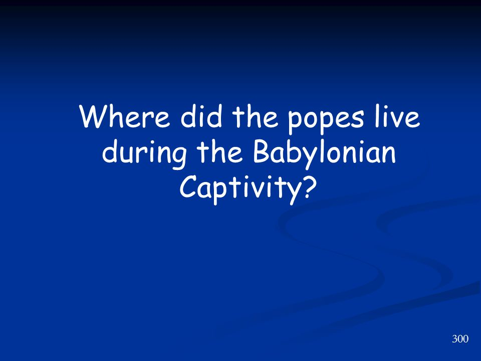 300 Where did the popes live during the Babylonian Captivity?