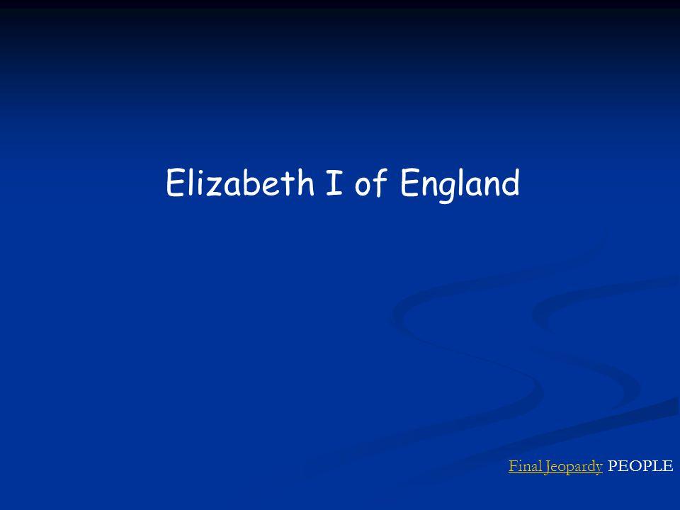 Final JeopardyFinal Jeopardy PEOPLE Elizabeth I of England