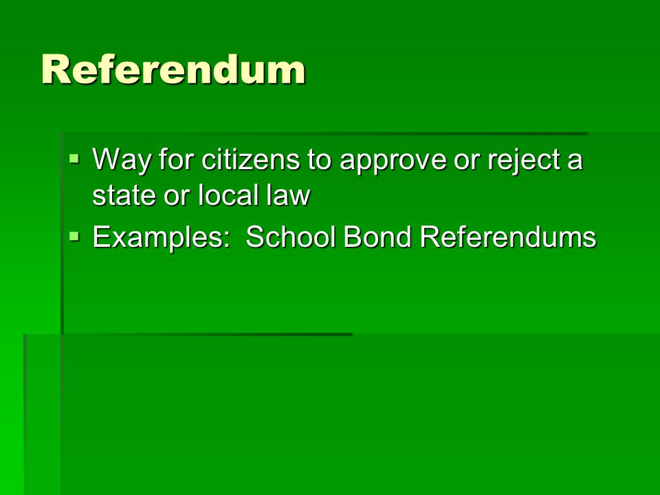 Referendum  Way for citizens to approve or reject a state or local law  Examples: School Bond Referendums