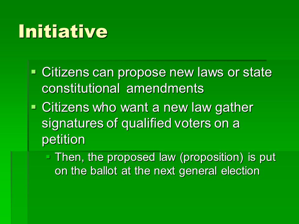 Initiative  Citizens can propose new laws or state constitutional amendments  Citizens who want a new law gather signatures of qualified voters on a petition  Then, the proposed law (proposition) is put on the ballot at the next general election
