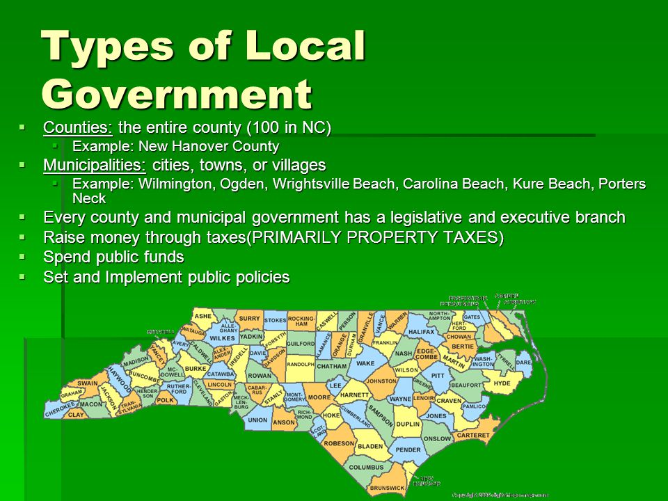 Types of Local Government  Counties: the entire county (100 in NC)  Example: New Hanover County  Municipalities: cities, towns, or villages  Example: Wilmington, Ogden, Wrightsville Beach, Carolina Beach, Kure Beach, Porters Neck  Every county and municipal government has a legislative and executive branch  Raise money through taxes(PRIMARILY PROPERTY TAXES)  Spend public funds  Set and Implement public policies