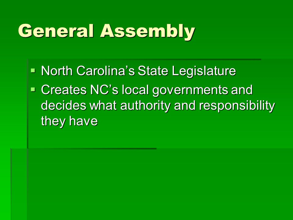 General Assembly  North Carolina's State Legislature  Creates NC's local governments and decides what authority and responsibility they have