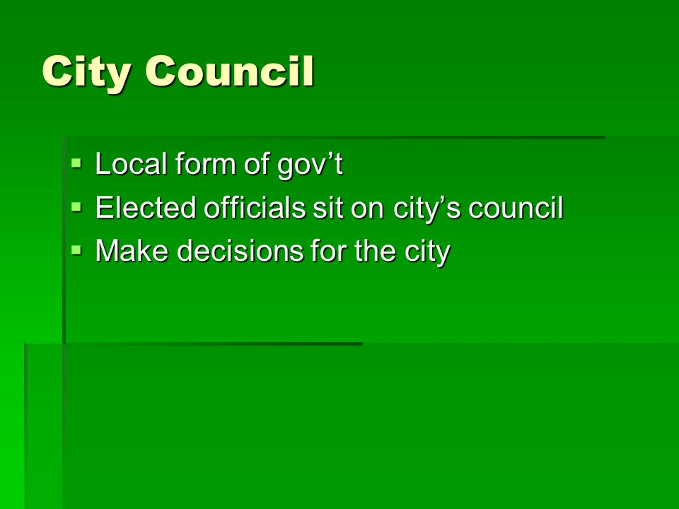 City Council  Local form of gov't  Elected officials sit on city's council  Make decisions for the city