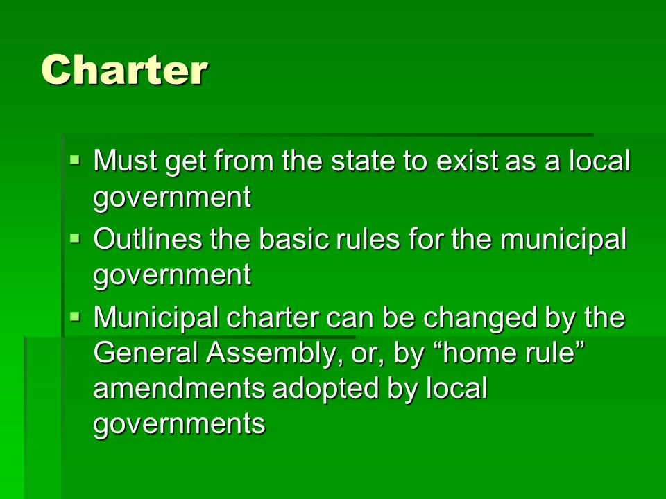 Charter  Must get from the state to exist as a local government  Outlines the basic rules for the municipal government  Municipal charter can be changed by the General Assembly, or, by home rule amendments adopted by local governments