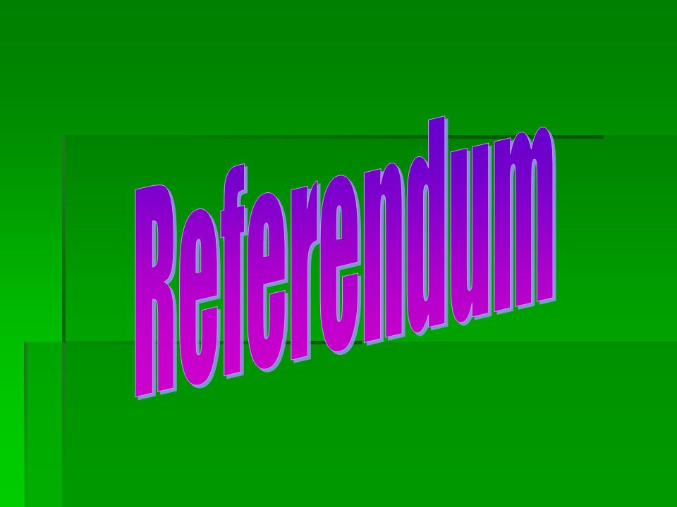 Referendum  Way for citizens to approve or reject a state or local law  Examples: School Bond Referendums