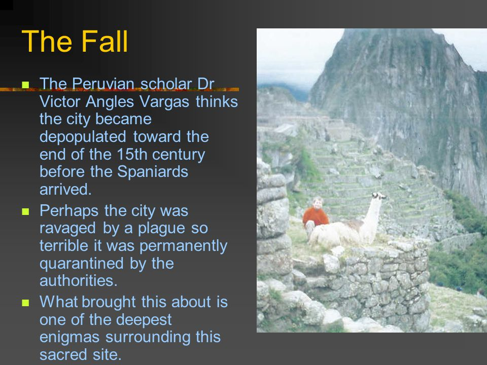 The Fall The Peruvian scholar Dr Victor Angles Vargas thinks the city became depopulated toward the end of the 15th century before the Spaniards arrived.