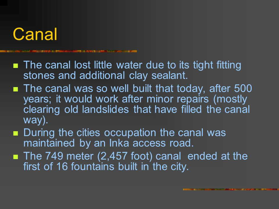Canal The canal lost little water due to its tight fitting stones and additional clay sealant.