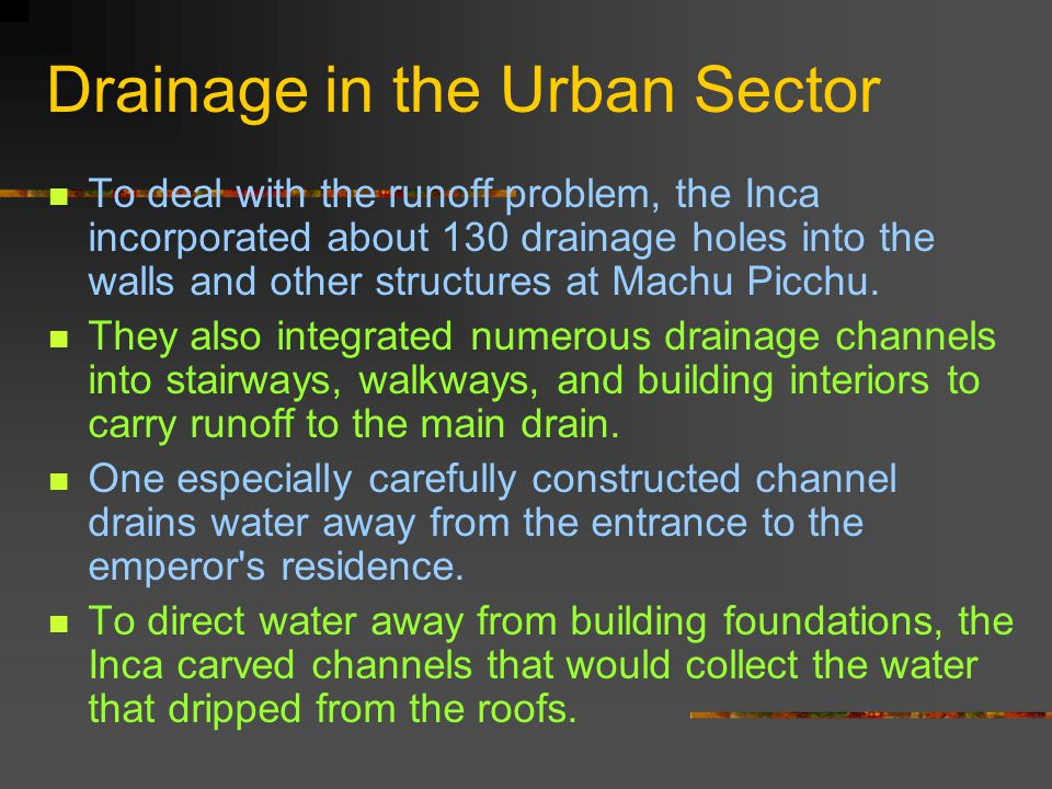 Drainage in the Urban Sector To deal with the runoff problem, the Inca incorporated about 130 drainage holes into the walls and other structures at Machu Picchu.