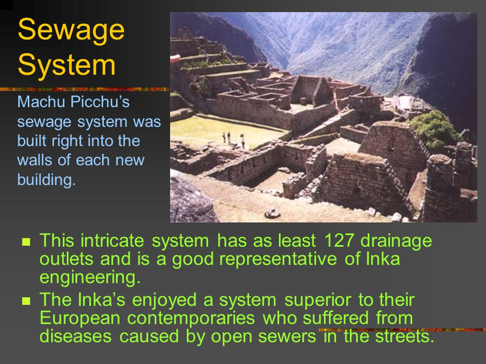Sewage System This intricate system has as least 127 drainage outlets and is a good representative of Inka engineering.