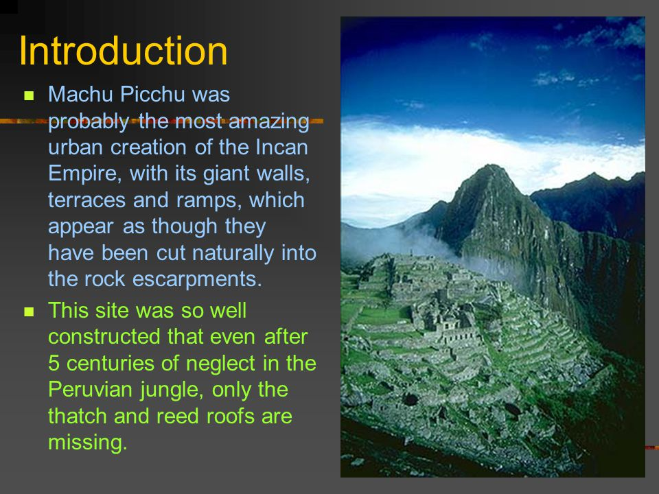 Introduction Machu Picchu was probably the most amazing urban creation of the Incan Empire, with its giant walls, terraces and ramps, which appear as though they have been cut naturally into the rock escarpments.