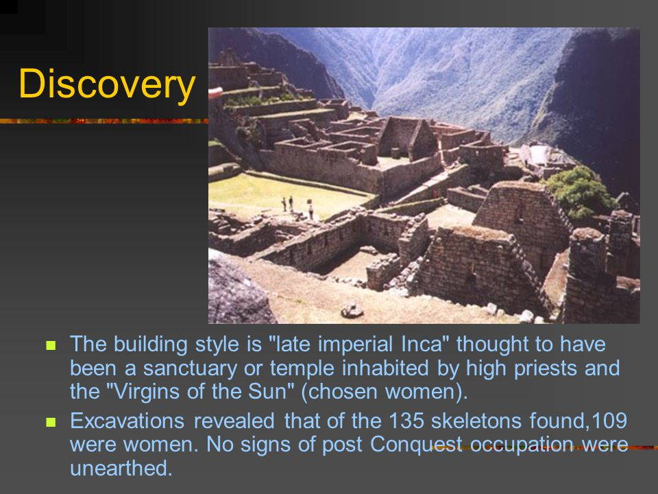 Discovery The building style is late imperial Inca thought to have been a sanctuary or temple inhabited by high priests and the Virgins of the Sun (chosen women).