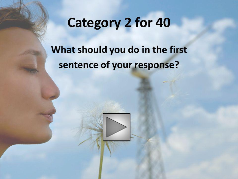 Category 2 for 40 What should you do in the first sentence of your response?