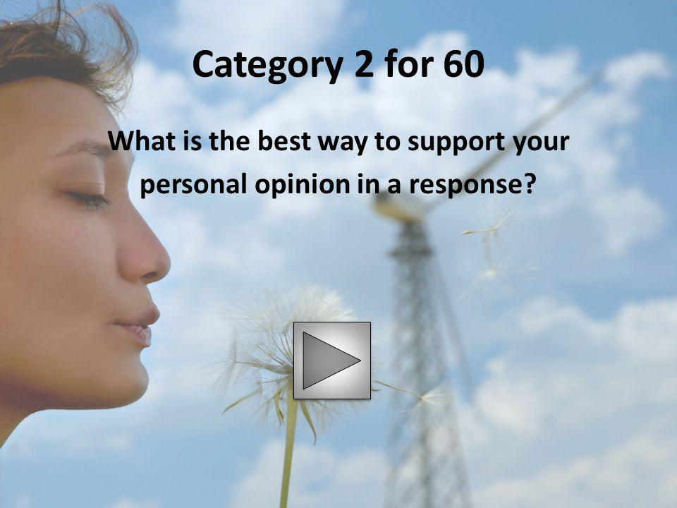 Category 2 for 60 What is the best way to support your personal opinion in a response?