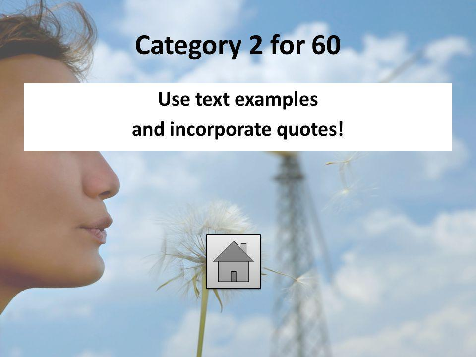 Category 2 for 60 Use text examples and incorporate quotes!