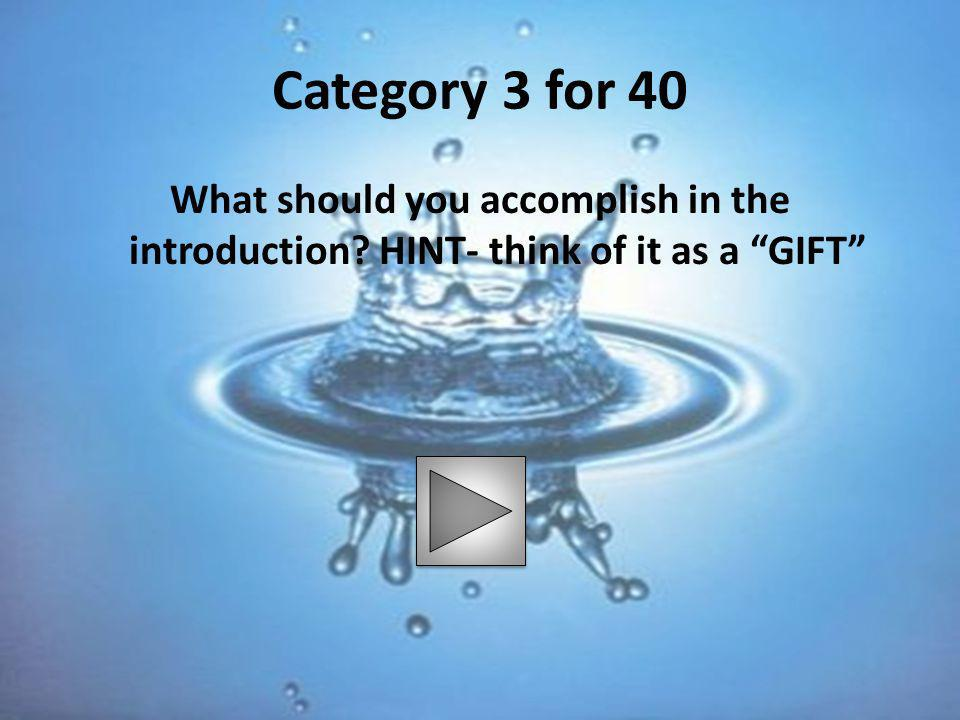 "Category 3 for 40 What should you accomplish in the introduction? HINT- think of it as a ""GIFT"""