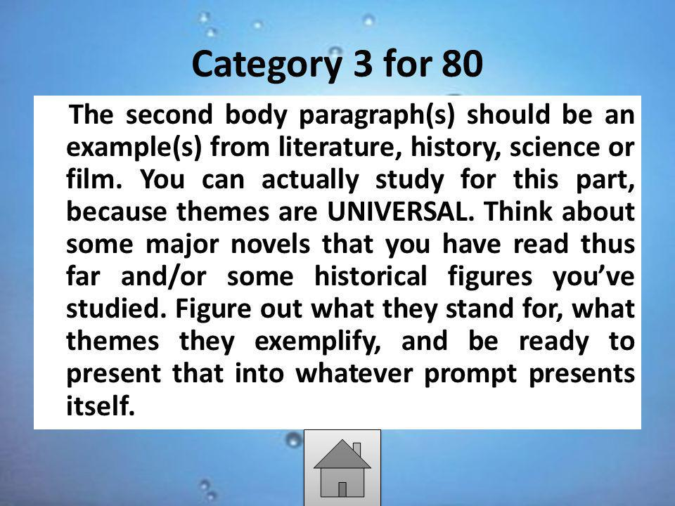Category 3 for 80 The second body paragraph(s) should be an example(s) from literature, history, science or film. You can actually study for this part