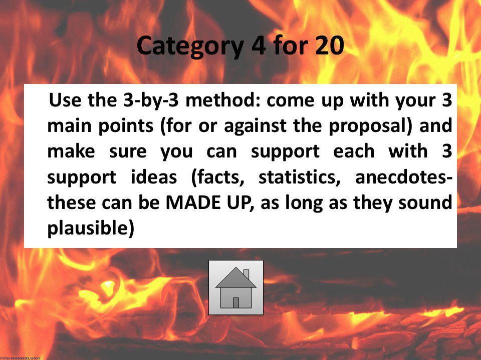 Category 4 for 20 Use the 3-by-3 method: come up with your 3 main points (for or against the proposal) and make sure you can support each with 3 suppo